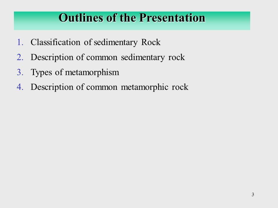 3 1.Classification of sedimentary Rock 2.Description of common sedimentary rock 3.Types of metamorphism 4.Description of common metamorphic rock Outli
