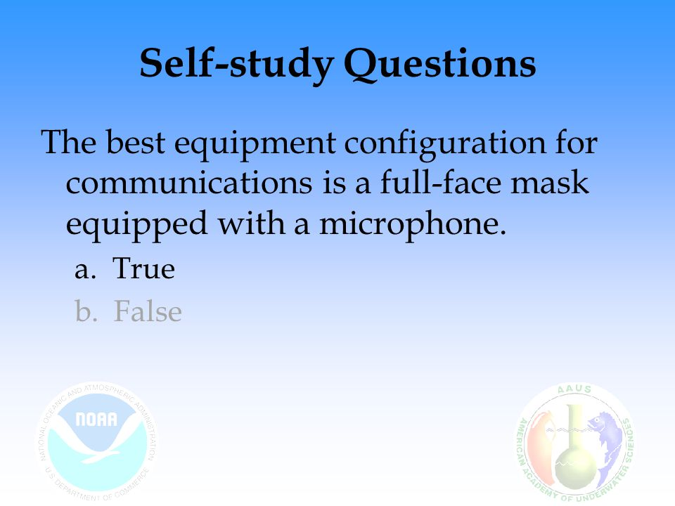 Self-study Questions The best equipment configuration for communications is a full-face mask equipped with a microphone.