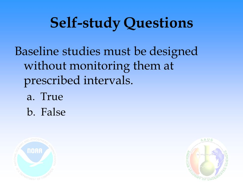 Self-study Questions Baseline studies must be designed without monitoring them at prescribed intervals.