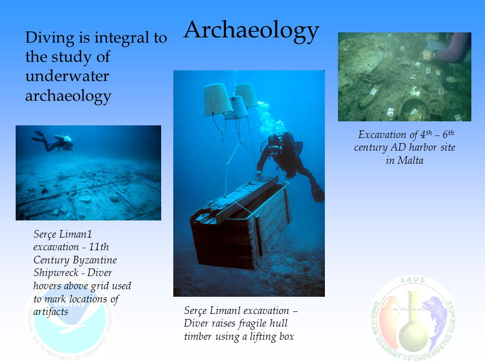 Diving is integral to the study of underwater archaeology Excavation of 4 th – 6 th century AD harbor site in Malta Serçe Liman1 excavation - 11th Century Byzantine Shipwreck - Diver hovers above grid used to mark locations of artifacts Serçe Limanl excavation – Diver raises fragile hull timber using a lifting box Archaeology