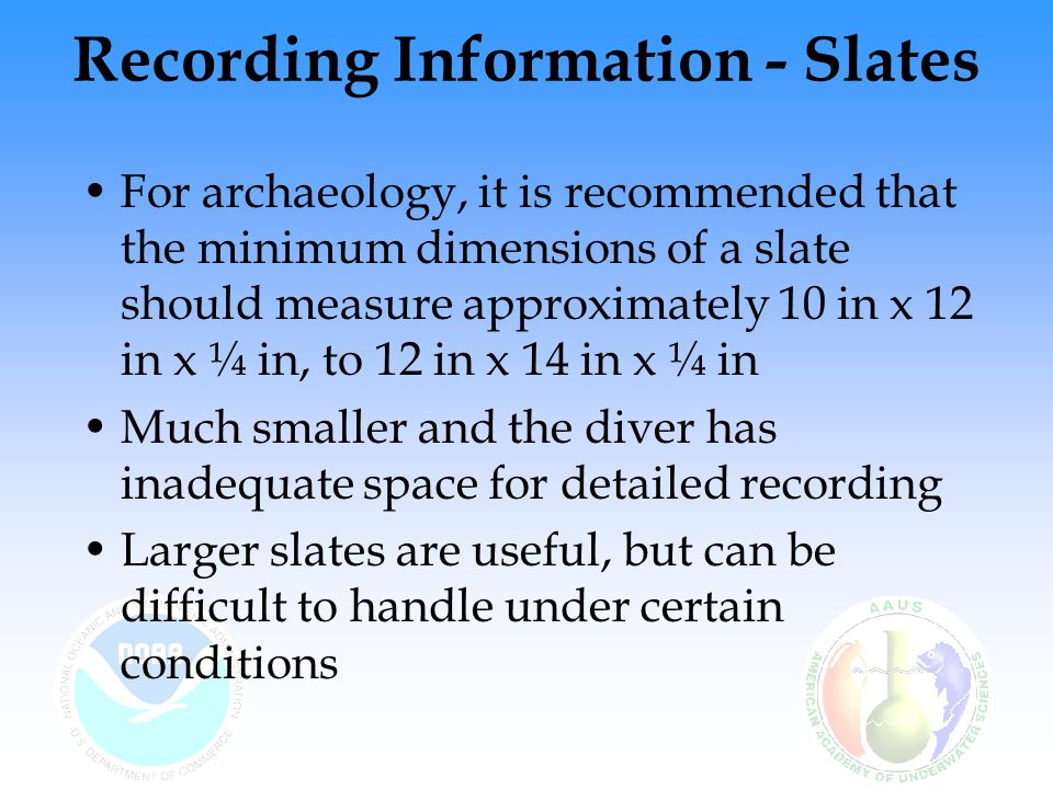 Recording Information - Slates For archaeology, it is recommended that the minimum dimensions of a slate should measure approximately 10 in x 12 in x ¼ in, to 12 in x 14 in x ¼ in Much smaller and the diver has inadequate space for detailed recording Larger slates are useful, but can be difficult to handle under certain conditions