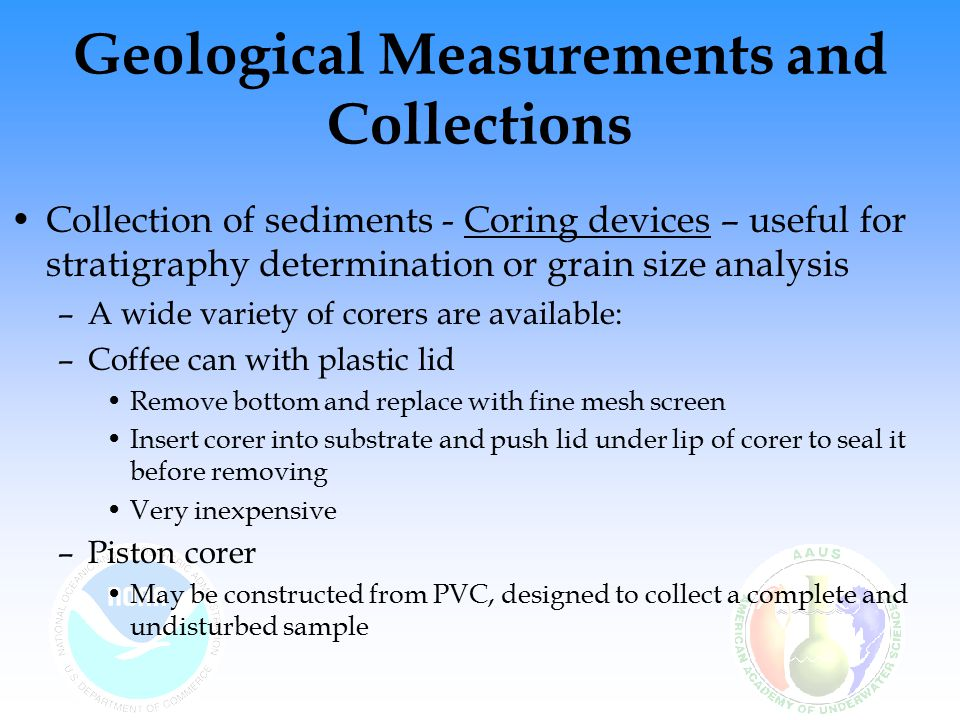 Geological Measurements and Collections Collection of sediments - Coring devices – useful for stratigraphy determination or grain size analysis –A wide variety of corers are available: –Coffee can with plastic lid Remove bottom and replace with fine mesh screen Insert corer into substrate and push lid under lip of corer to seal it before removing Very inexpensive –Piston corer May be constructed from PVC, designed to collect a complete and undisturbed sample