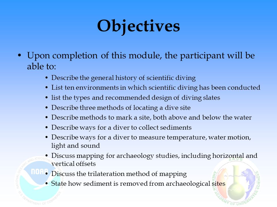 Objectives (cont) Upon completion of this module, the participant will be able to: –List the activities for biological research dives –List the major areas of biological research –Discuss quadrats and transect sampling –Describe the advantages of photography and videography in biological sampling –Describe the tools and methods used for assessing aquatic organisms
