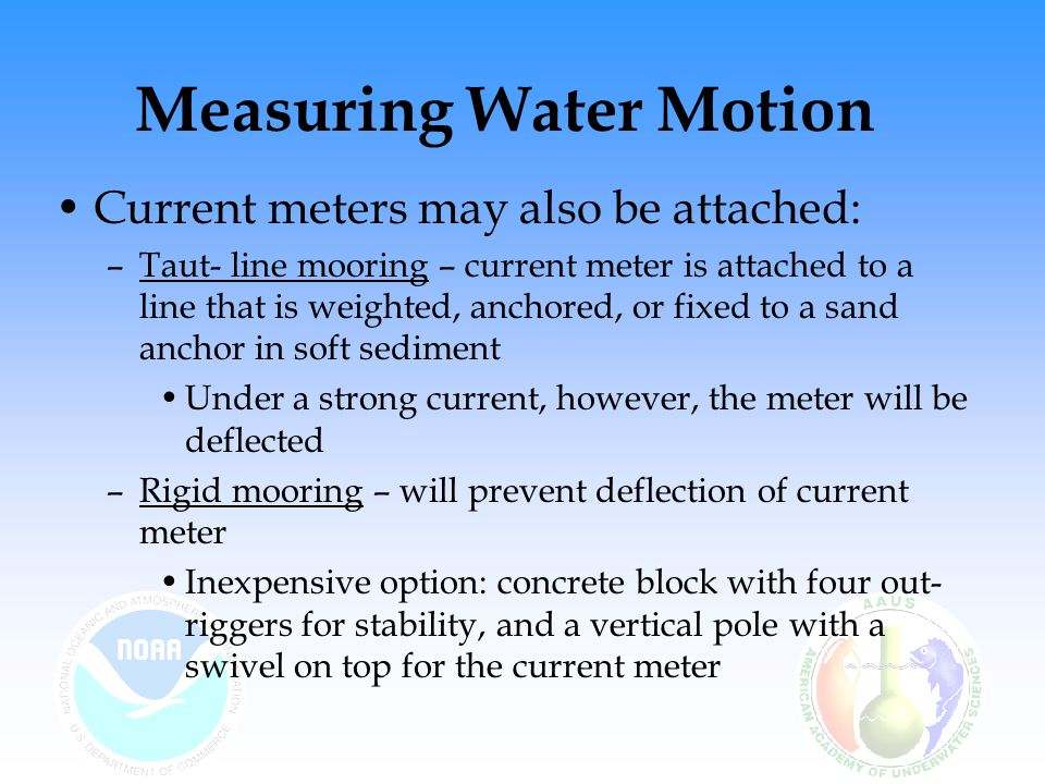 Measuring Water Motion Current meters may also be attached: –Taut- line mooring – current meter is attached to a line that is weighted, anchored, or fixed to a sand anchor in soft sediment Under a strong current, however, the meter will be deflected –Rigid mooring – will prevent deflection of current meter Inexpensive option: concrete block with four out- riggers for stability, and a vertical pole with a swivel on top for the current meter