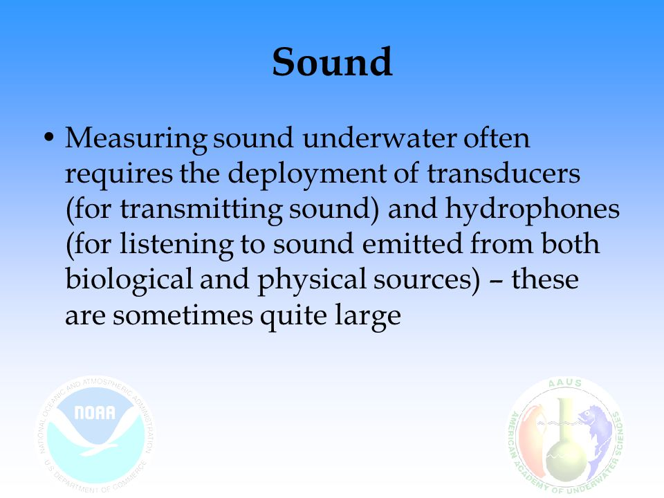 Sound Measuring sound underwater often requires the deployment of transducers (for transmitting sound) and hydrophones (for listening to sound emitted from both biological and physical sources) – these are sometimes quite large