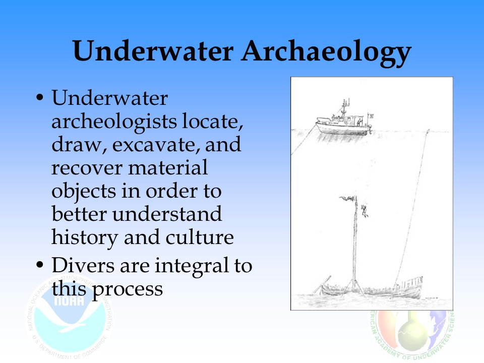 Underwater Archaeology Underwater archeologists locate, draw, excavate, and recover material objects in order to better understand history and culture Divers are integral to this process