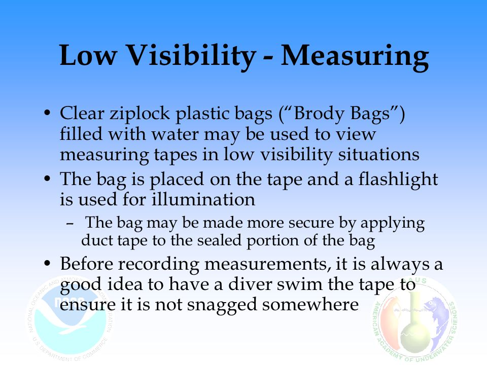 Low Visibility - Measuring Clear ziplock plastic bags ( Brody Bags ) filled with water may be used to view measuring tapes in low visibility situations The bag is placed on the tape and a flashlight is used for illumination – The bag may be made more secure by applying duct tape to the sealed portion of the bag Before recording measurements, it is always a good idea to have a diver swim the tape to ensure it is not snagged somewhere