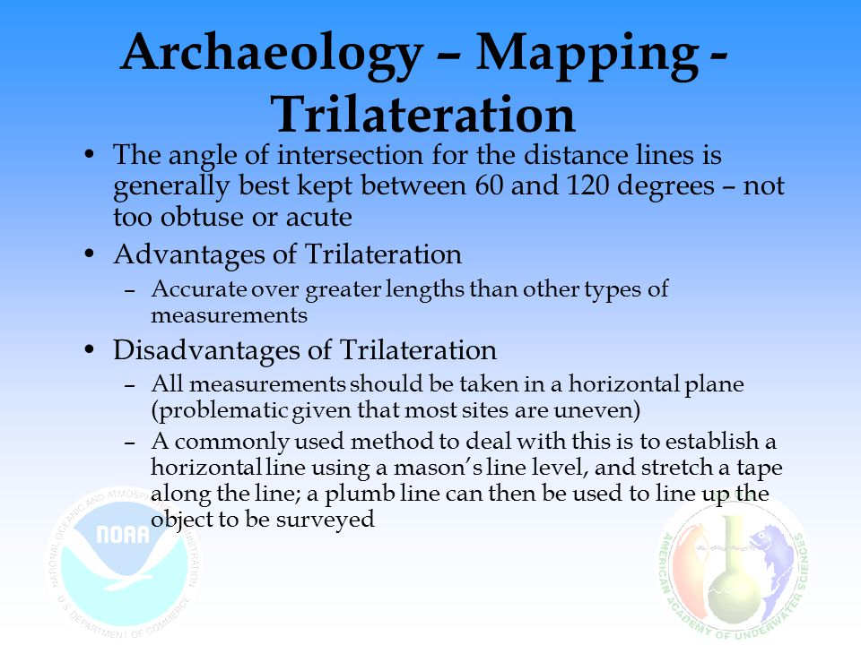 Archaeology – Mapping - Trilateration The angle of intersection for the distance lines is generally best kept between 60 and 120 degrees – not too obtuse or acute Advantages of Trilateration –Accurate over greater lengths than other types of measurements Disadvantages of Trilateration –All measurements should be taken in a horizontal plane (problematic given that most sites are uneven) –A commonly used method to deal with this is to establish a horizontal line using a mason's line level, and stretch a tape along the line; a plumb line can then be used to line up the object to be surveyed