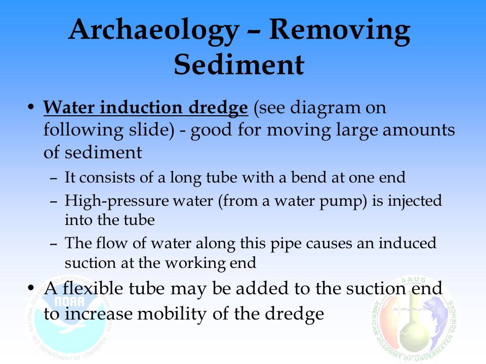 Archaeology – Removing Sediment Water induction dredge (see diagram on following slide) - good for moving large amounts of sediment –It consists of a long tube with a bend at one end –High-pressure water (from a water pump) is injected into the tube –The flow of water along this pipe causes an induced suction at the working end A flexible tube may be added to the suction end to increase mobility of the dredge
