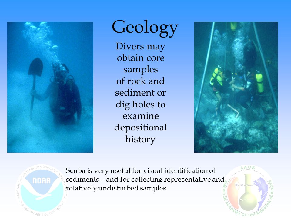 Divers may obtain core samples of rock and sediment or dig holes to examine depositional history Scuba is very useful for visual identification of sediments – and for collecting representative and relatively undisturbed samples Geology