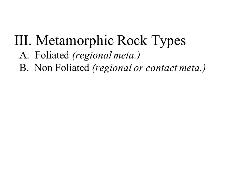 III. Metamorphic Rock Types A. Foliated (regional meta.) B.