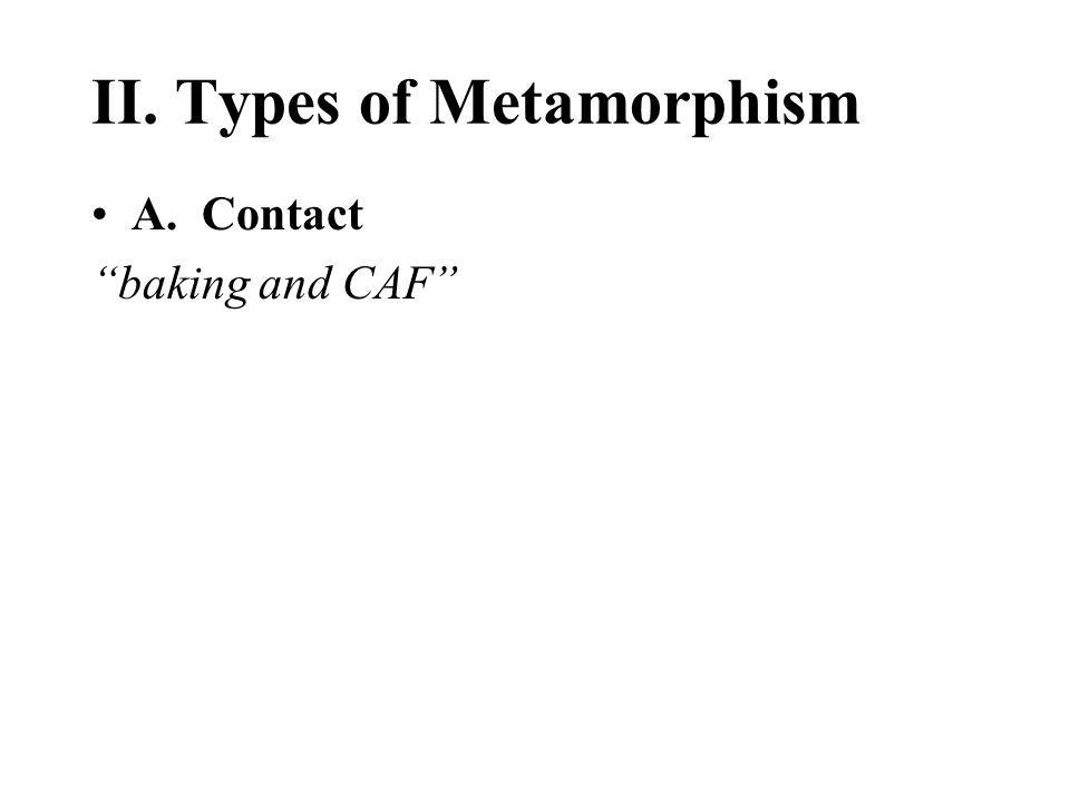 II. Types of Metamorphism A. Contact baking and CAF