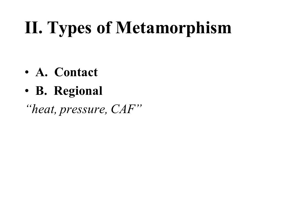 II. Types of Metamorphism A. Contact B. Regional heat, pressure, CAF