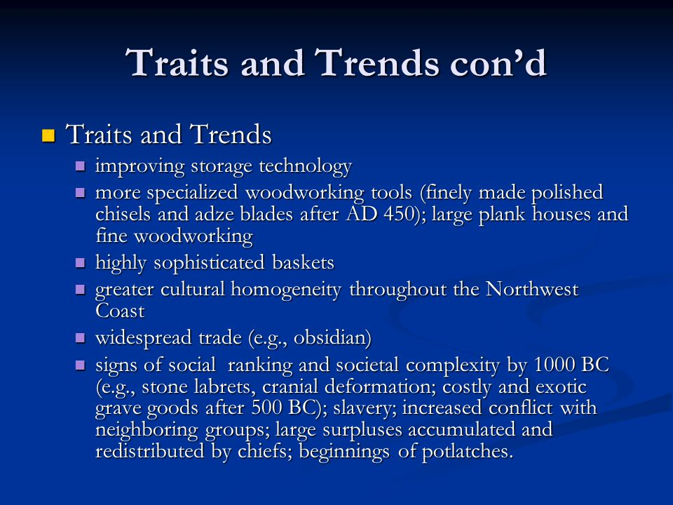 Traits and Trends con'd Traits and Trends Traits and Trends improving storage technology improving storage technology more specialized woodworking tools (finely made polished chisels and adze blades after AD 450); large plank houses and fine woodworking more specialized woodworking tools (finely made polished chisels and adze blades after AD 450); large plank houses and fine woodworking highly sophisticated baskets highly sophisticated baskets greater cultural homogeneity throughout the Northwest Coast greater cultural homogeneity throughout the Northwest Coast widespread trade (e.g., obsidian) widespread trade (e.g., obsidian) signs of social ranking and societal complexity by 1000 BC (e.g., stone labrets, cranial deformation; costly and exotic grave goods after 500 BC); slavery; increased conflict with neighboring groups; large surpluses accumulated and redistributed by chiefs; beginnings of potlatches.