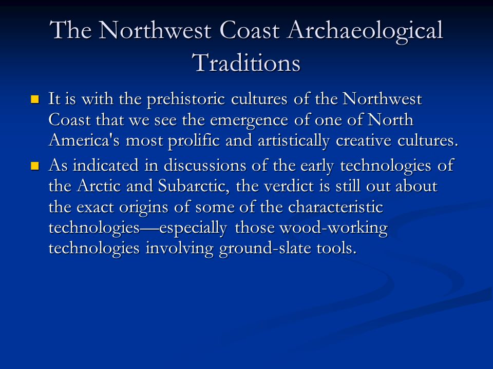 The Northwest Coast Archaeological Traditions It is with the prehistoric cultures of the Northwest Coast that we see the emergence of one of North America s most prolific and artistically creative cultures.