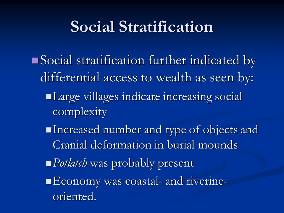 Social Stratification Social stratification further indicated by differential access to wealth as seen by: Social stratification further indicated by differential access to wealth as seen by: Large villages indicate increasing social complexity Large villages indicate increasing social complexity Increased number and type of objects and Cranial deformation in burial mounds Increased number and type of objects and Cranial deformation in burial mounds Potlatch was probably present Potlatch was probably present Economy was coastal- and riverine- oriented.