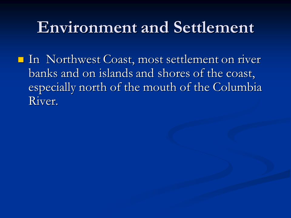 Environment and Settlement In Northwest Coast, most settlement on river banks and on islands and shores of the coast, especially north of the mouth of the Columbia River.