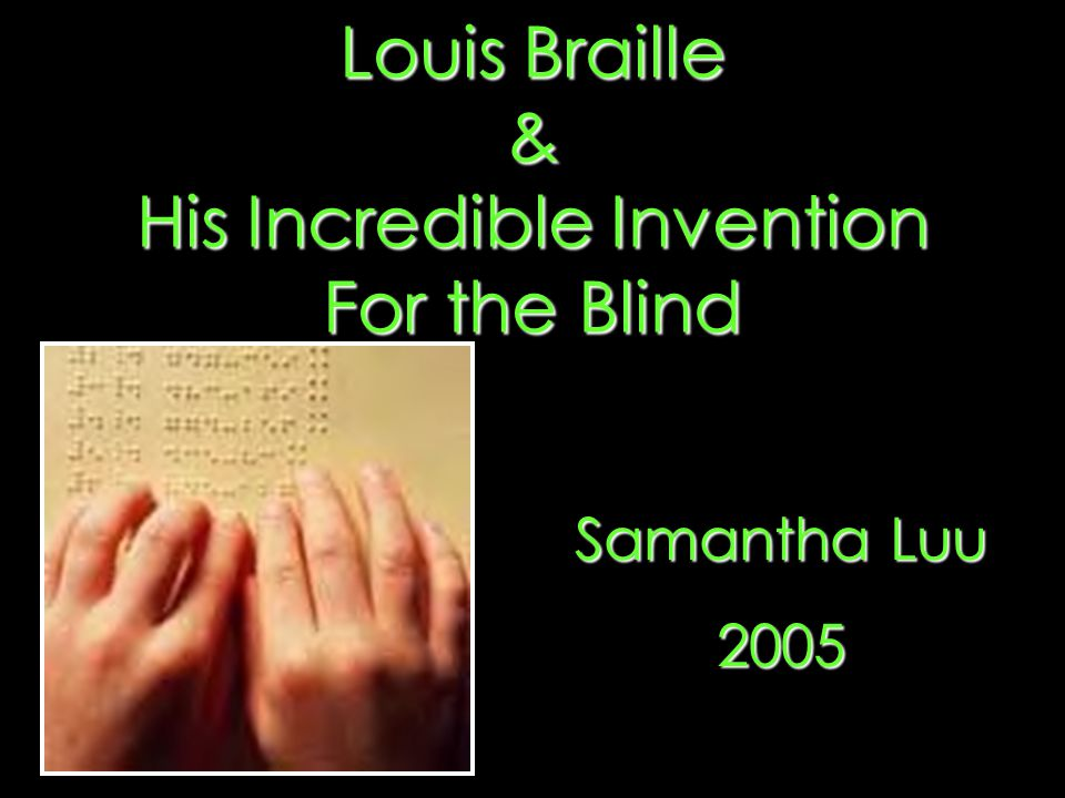 Louis Braille & His Incredible Invention For the Blind Samantha Luu 2005