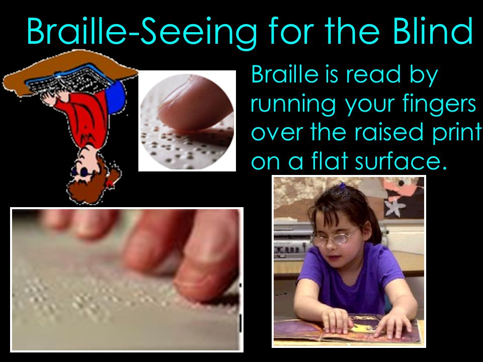 Braille-Seeing for the Blind Braille is read by running your fingers over the raised print on a flat surface.