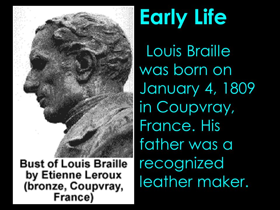 Early Life Louis Braille was born on January 4, 1809 in Coupvray, France.