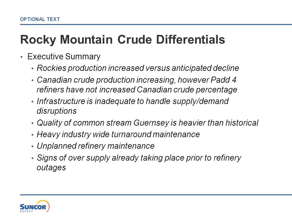 OPTIONAL TEXT Rocky Mountain Crude Differentials  Executive Summary  Rockies production increased versus anticipated decline  Canadian crude production increasing, however Padd 4 refiners have not increased Canadian crude percentage  Infrastructure is inadequate to handle supply/demand disruptions  Quality of common stream Guernsey is heavier than historical  Heavy industry wide turnaround maintenance  Unplanned refinery maintenance  Signs of over supply already taking place prior to refinery outages