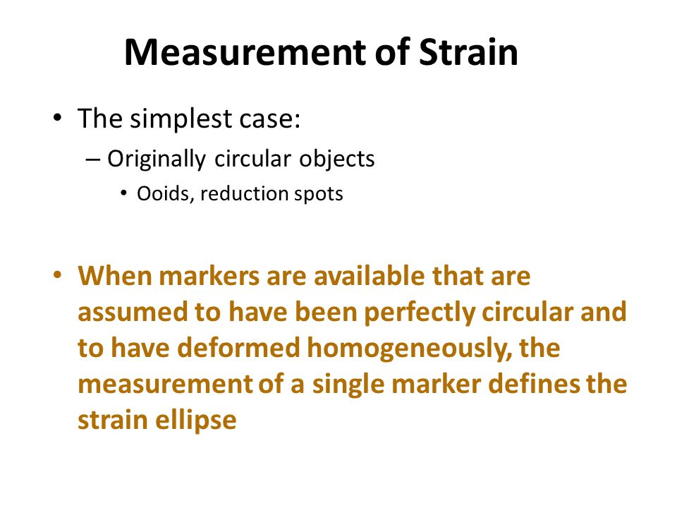 Measurement of Strain The simplest case: – Originally circular objects Ooids, reduction spots When markers are available that are assumed to have been perfectly circular and to have deformed homogeneously, the measurement of a single marker defines the strain ellipse