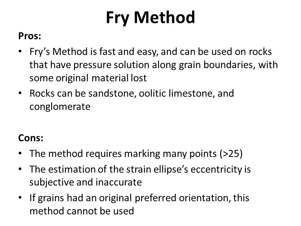 Pros: Fry's Method is fast and easy, and can be used on rocks that have pressure solution along grain boundaries, with some original material lost Rocks can be sandstone, oolitic limestone, and conglomerate Cons: The method requires marking many points (>25) The estimation of the strain ellipse's eccentricity is subjective and inaccurate If grains had an original preferred orientation, this method cannot be used Fry Method