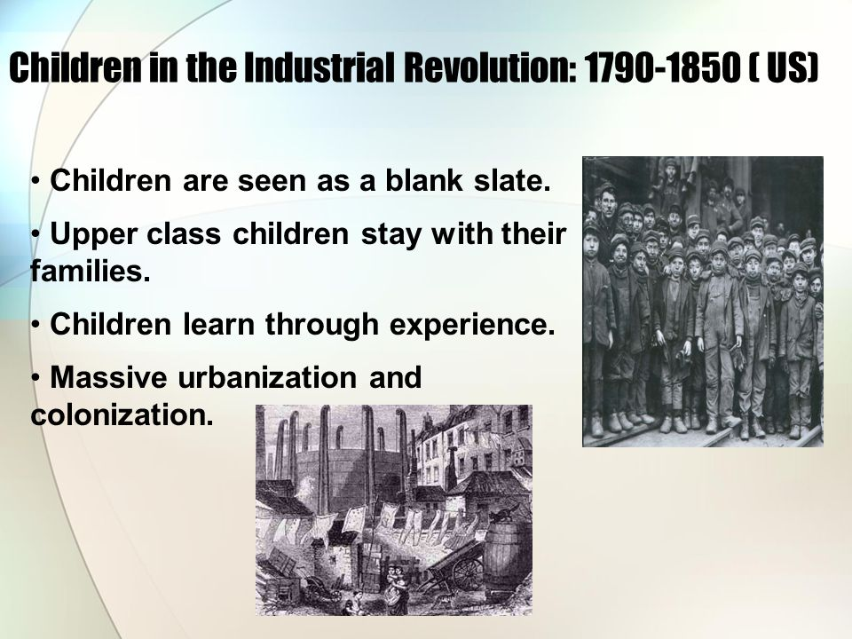 Children in the Industrial Revolution: 1790-1850 ( US) Children are seen as a blank slate.