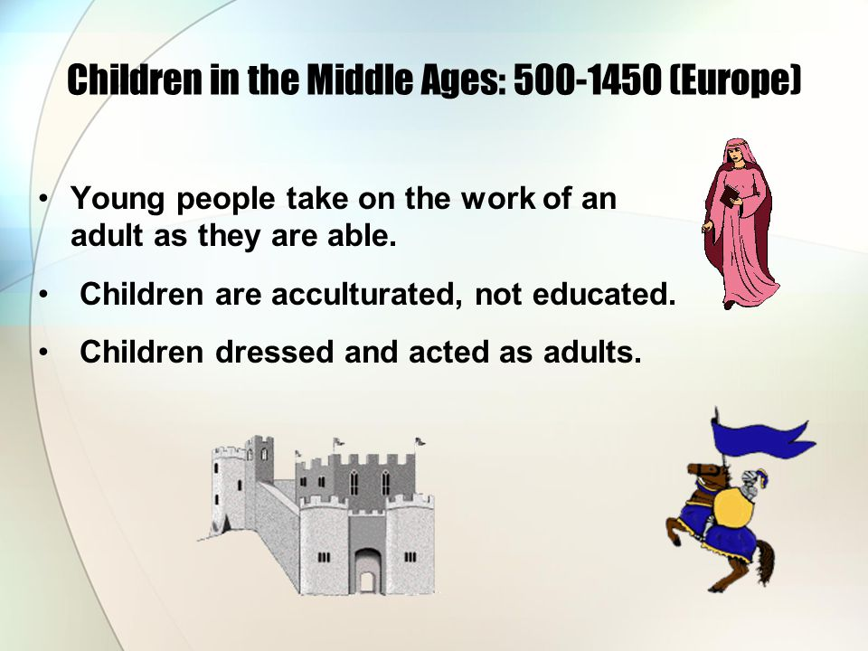 Children in the Middle Ages: 500-1450 (Europe) Young people take on the work of an adult as they are able.