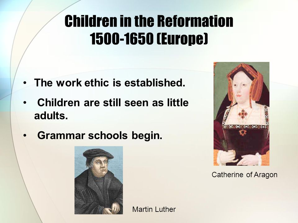 The work ethic is established. Children are still seen as little adults. Grammar schools begin. Children in the Reformation 1500-1650 (Europe) Catheri