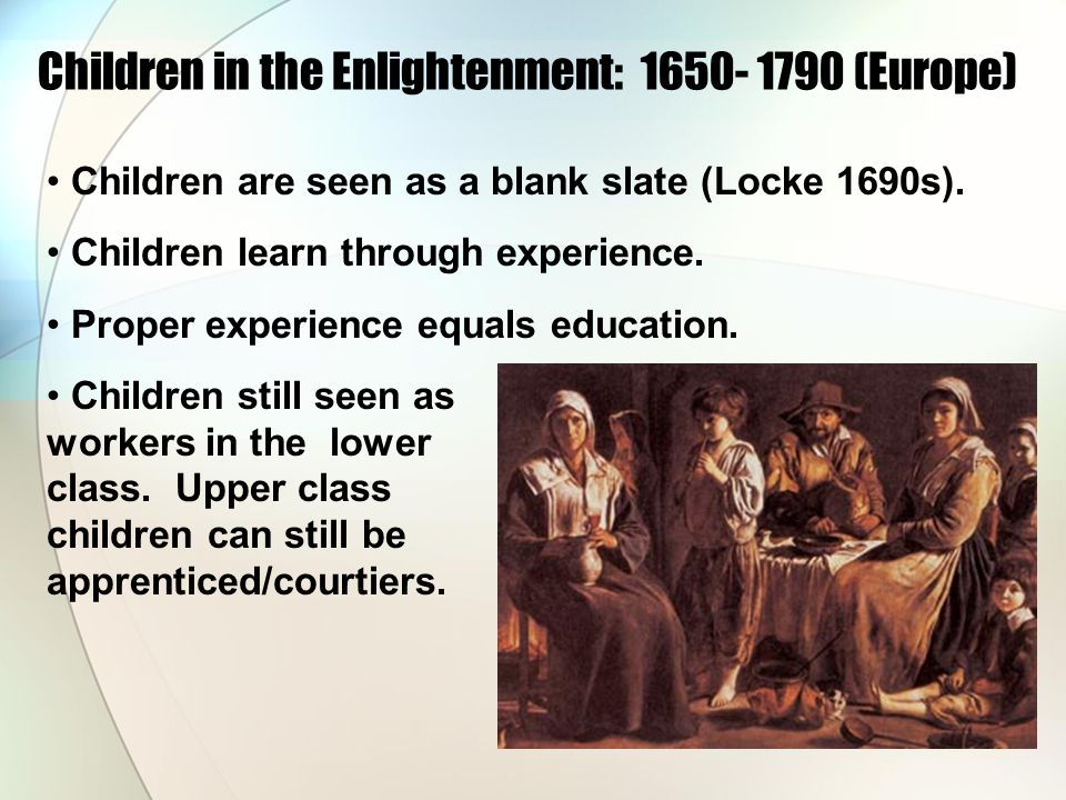 Children in the Enlightenment: 1650- 1790 (Europe) Children are seen as a blank slate (Locke 1690s). Children learn through experience. Proper experie