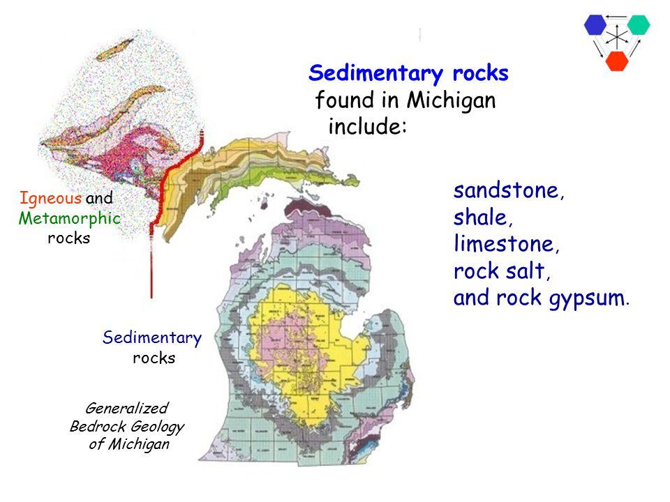 Generalized Bedrock Geology of Michigan Igneous and Metamorphic rocks Sedimentary rocks In Michigan, sedimentary rocks make up the bedrock in the east