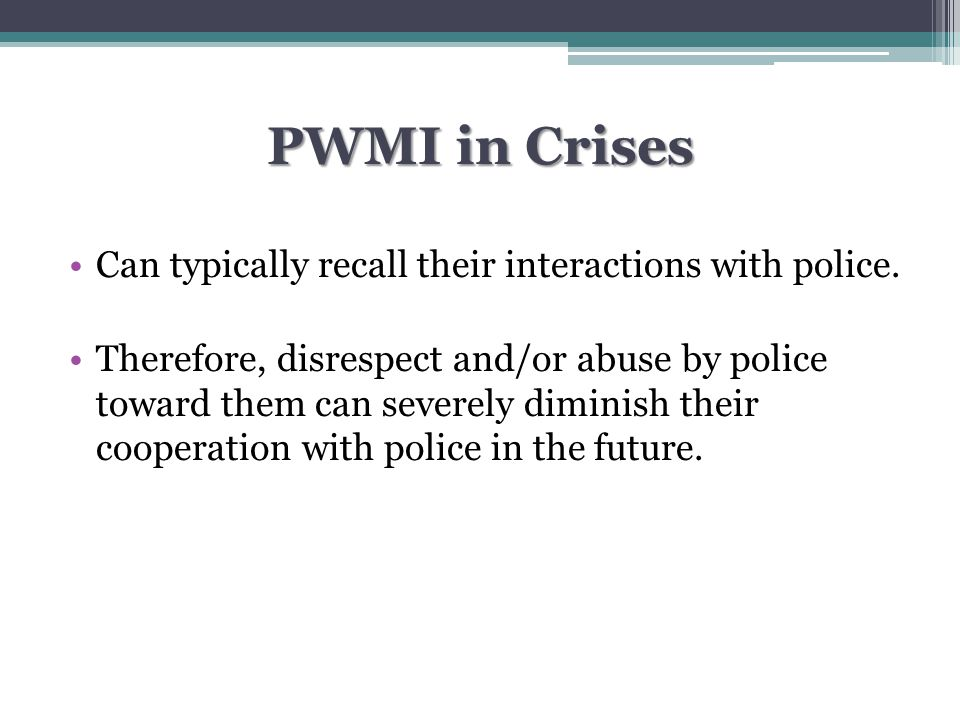 CIT continued Identified as the best of the 3 specialized responses for reducing arrest rates of pwmi Reduces injuries to pwmi and police Reduction in jail suicides Fewer shootings of pwmi by police Fewer deaths for pwmi and police Increases access to mental health services Officers perform general police duties when not responding to crises with pwmi (Reuland) Inexpensive to implement