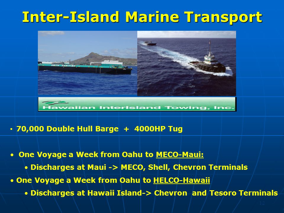 12 Inter-Island Marine Transport 70,000 Double Hull Barge + 4000HP Tug One Voyage a Week from Oahu to MECO-Maui: Discharges at Maui -> MECO, Shell, Chevron Terminals One Voyage a Week from Oahu to HELCO-Hawaii Discharges at Hawaii Island-> Chevron and Tesoro Terminals