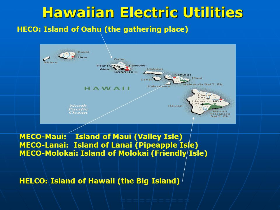 Hawaiian Electric Utilities HECO: Island of Oahu (the gathering place) =========== = HELCO: Island of Hawaii (the Big Island) MECO-Maui: Island of Maui (Valley Isle) MECO-Lanai: Island of Lanai (Pipeapple Isle) MECO-Molokai: Island of Molokai (Friendly Isle)