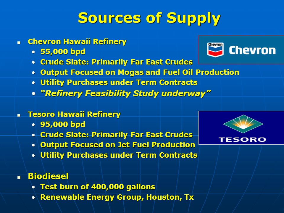 Sources of Supply Chevron Hawaii Refinery Chevron Hawaii Refinery 55,000 bpd55,000 bpd Crude Slate: Primarily Far East CrudesCrude Slate: Primarily Far East Crudes Output Focused on Mogas and Fuel Oil ProductionOutput Focused on Mogas and Fuel Oil Production Utility Purchases under Term ContractsUtility Purchases under Term Contracts Refinery Feasibility Study underway Refinery Feasibility Study underway Tesoro Hawaii Refinery Tesoro Hawaii Refinery 95,000 bpd95,000 bpd Crude Slate: Primarily Far East CrudesCrude Slate: Primarily Far East Crudes Output Focused on Jet Fuel ProductionOutput Focused on Jet Fuel Production Utility Purchases under Term ContractsUtility Purchases under Term Contracts Biodiesel Biodiesel Test burn of 400,000 gallonsTest burn of 400,000 gallons Renewable Energy Group, Houston, TxRenewable Energy Group, Houston, Tx