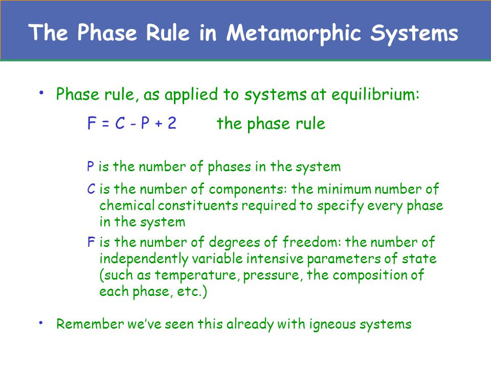 The Phase Rule in Metamorphic Systems Consider the very simple metamorphic system, MgO- H 2 O –Possible natural phases in this system are periclase (MgO), aqueous fluid (H 2 O), and brucite (Mg(OH) 2 ) –How we deal with H 2 O depends upon whether water is perfectly mobile or not –A reaction can occur between the potential phases in this system: MgO + H 2 O  Mg(OH) 2 Per + Fluid = Bru –As written this is a retrograde reaction (occurs as the rock cools and hydrates)