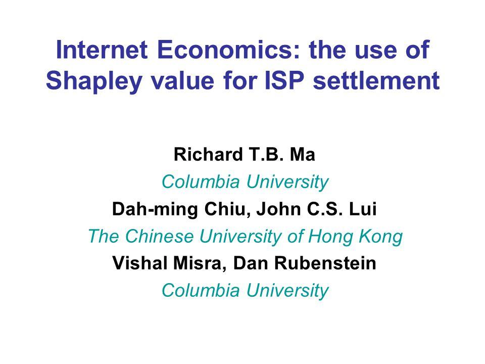 Internet Economics: the use of Shapley value for ISP settlement Richard T.B. Ma Columbia University Dah-ming Chiu, John C.S. Lui The Chinese Universit