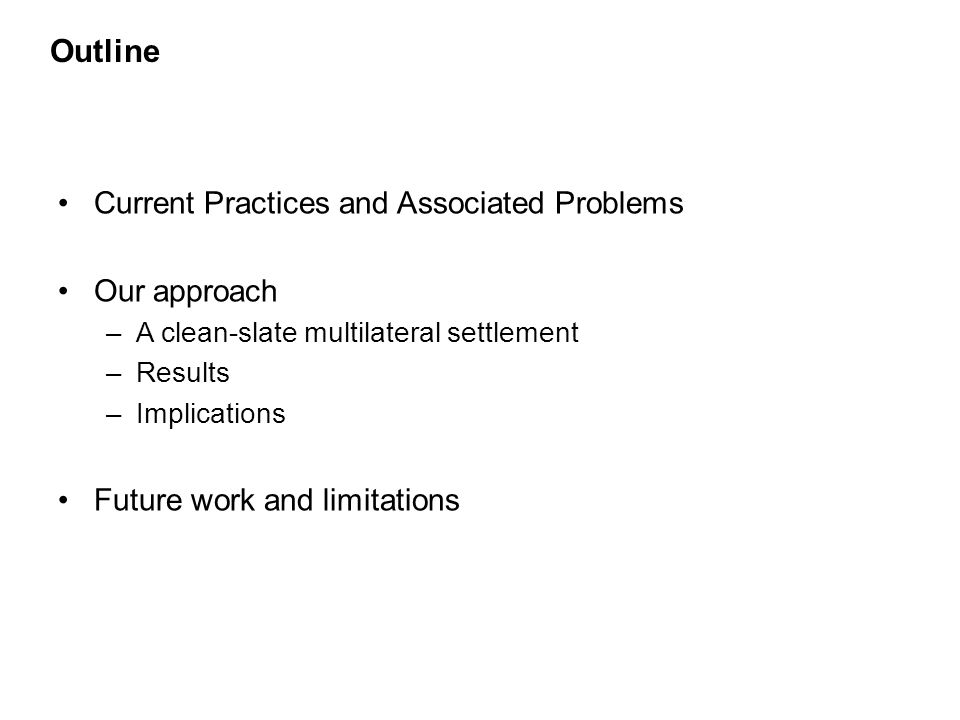 Outline Current Practices and Associated Problems Our approach –A clean-slate multilateral settlement –Results –Implications Future work and limitations