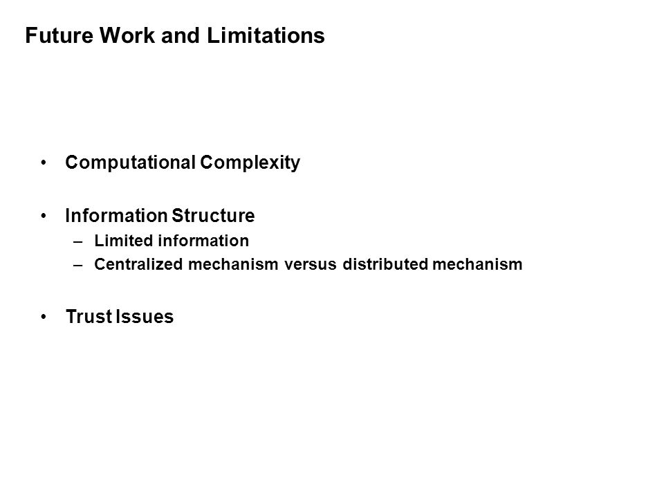 Future Work and Limitations Computational Complexity Information Structure –Limited information –Centralized mechanism versus distributed mechanism Trust Issues