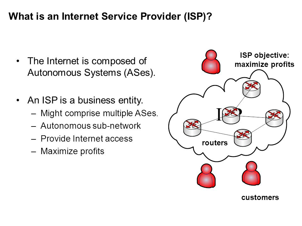 What is an Internet Service Provider (ISP). The Internet is composed of Autonomous Systems (ASes).