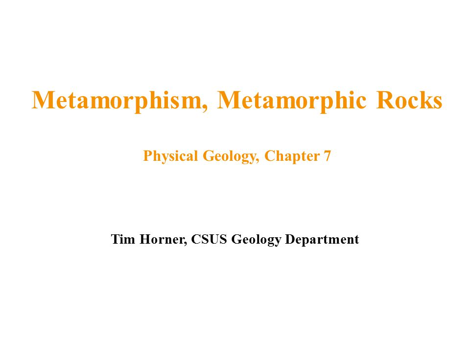 Tim Horner, CSUS Geology Department Metamorphism, Metamorphic Rocks Physical Geology, Chapter 7