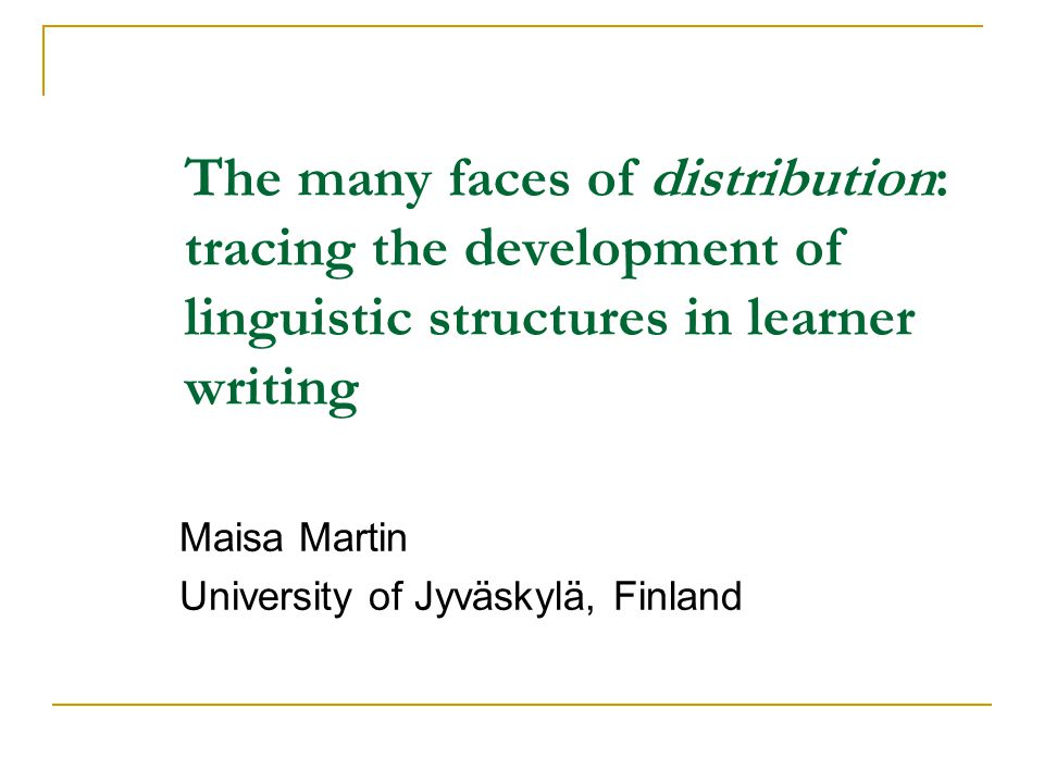 The many faces of distribution: tracing the development of linguistic structures in learner writing Maisa Martin University of Jyväskylä, Finland