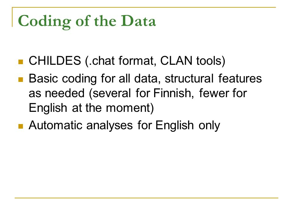 Coding of the Data CHILDES (.chat format, CLAN tools) Basic coding for all data, structural features as needed (several for Finnish, fewer for English at the moment) Automatic analyses for English only