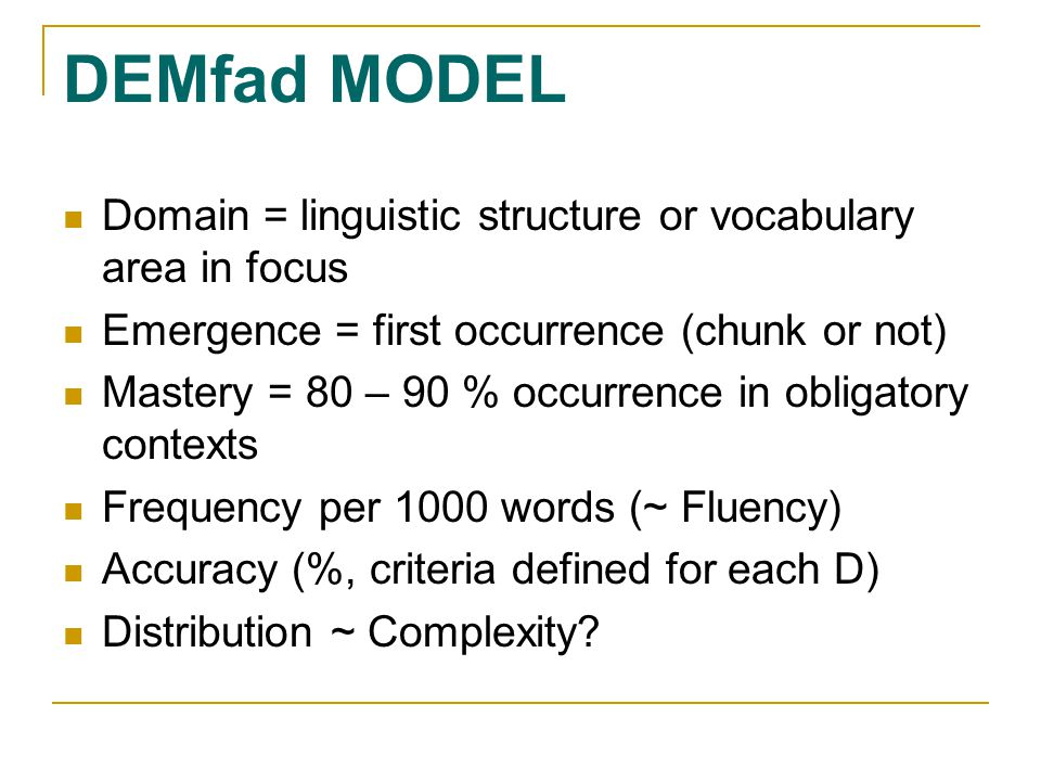 DEMfad MODEL Domain = linguistic structure or vocabulary area in focus Emergence = first occurrence (chunk or not) Mastery = 80 – 90 % occurrence in obligatory contexts Frequency per 1000 words (~ Fluency) Accuracy (%, criteria defined for each D) Distribution ~ Complexity