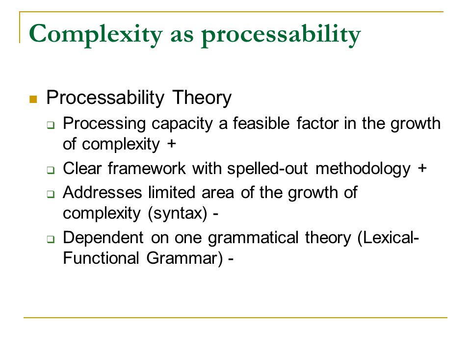 Complexity as processability Processability Theory  Processing capacity a feasible factor in the growth of complexity +  Clear framework with spelled-out methodology +  Addresses limited area of the growth of complexity (syntax) -  Dependent on one grammatical theory (Lexical- Functional Grammar) -