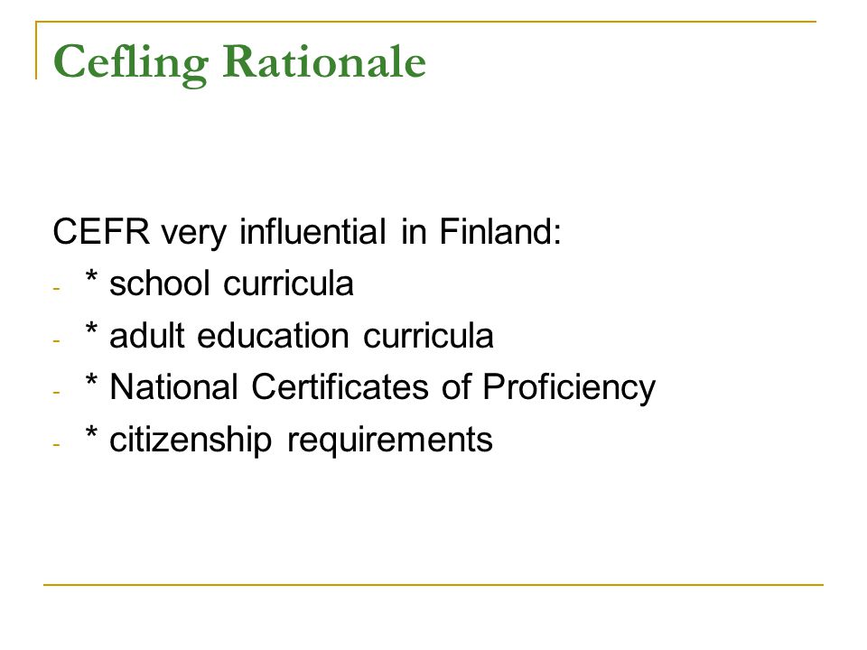 Cefling Rationale CEFR very influential in Finland: - * school curricula - * adult education curricula - * National Certificates of Proficiency - * citizenship requirements