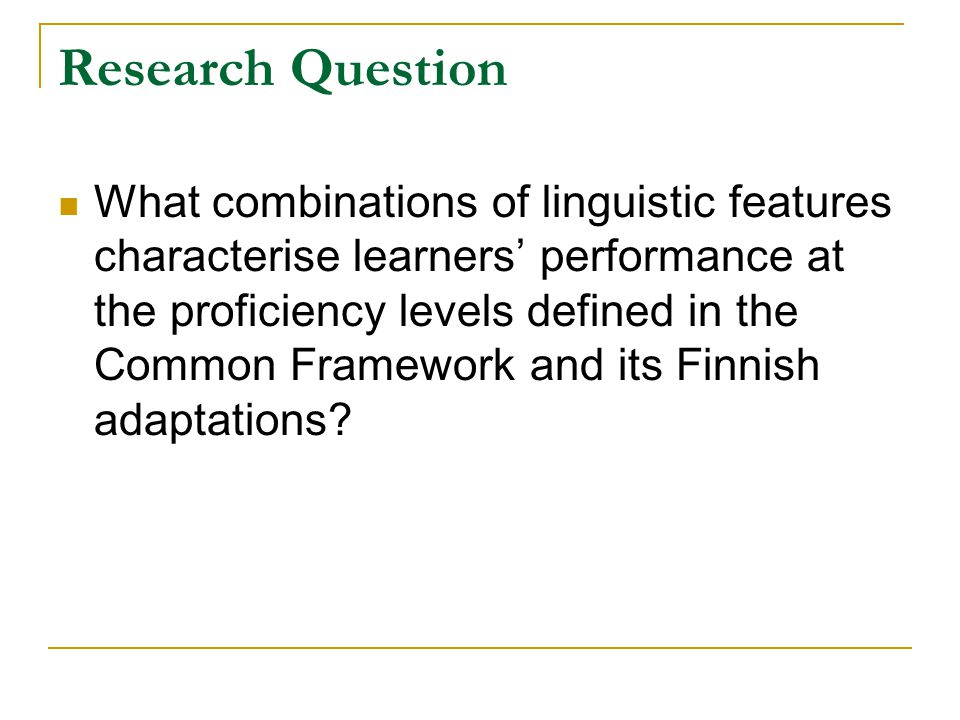 Research Question What combinations of linguistic features characterise learners' performance at the proficiency levels defined in the Common Framework and its Finnish adaptations?