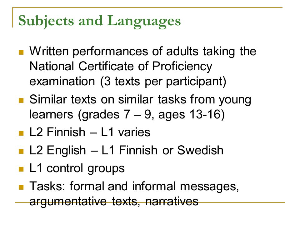 Subjects and Languages Written performances of adults taking the National Certificate of Proficiency examination (3 texts per participant) Similar texts on similar tasks from young learners (grades 7 – 9, ages 13-16) L2 Finnish – L1 varies L2 English – L1 Finnish or Swedish L1 control groups Tasks: formal and informal messages, argumentative texts, narratives