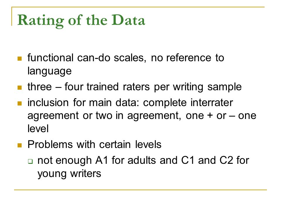 Rating of the Data functional can-do scales, no reference to language three – four trained raters per writing sample inclusion for main data: complete interrater agreement or two in agreement, one + or – one level Problems with certain levels  not enough A1 for adults and C1 and C2 for young writers